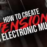 Tips and tricks for creating tension in your electronic music